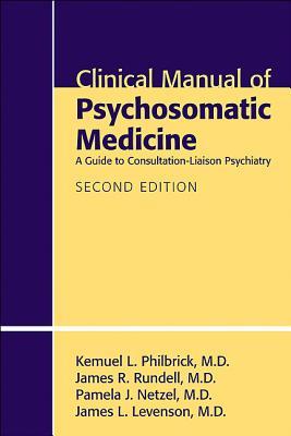Clinical Manual of Psychosomatic Medicine By Philbrick, Kemuel L./ Rundell, James R./ Netzel, Pamela J./ Levenson, James L., M.D.